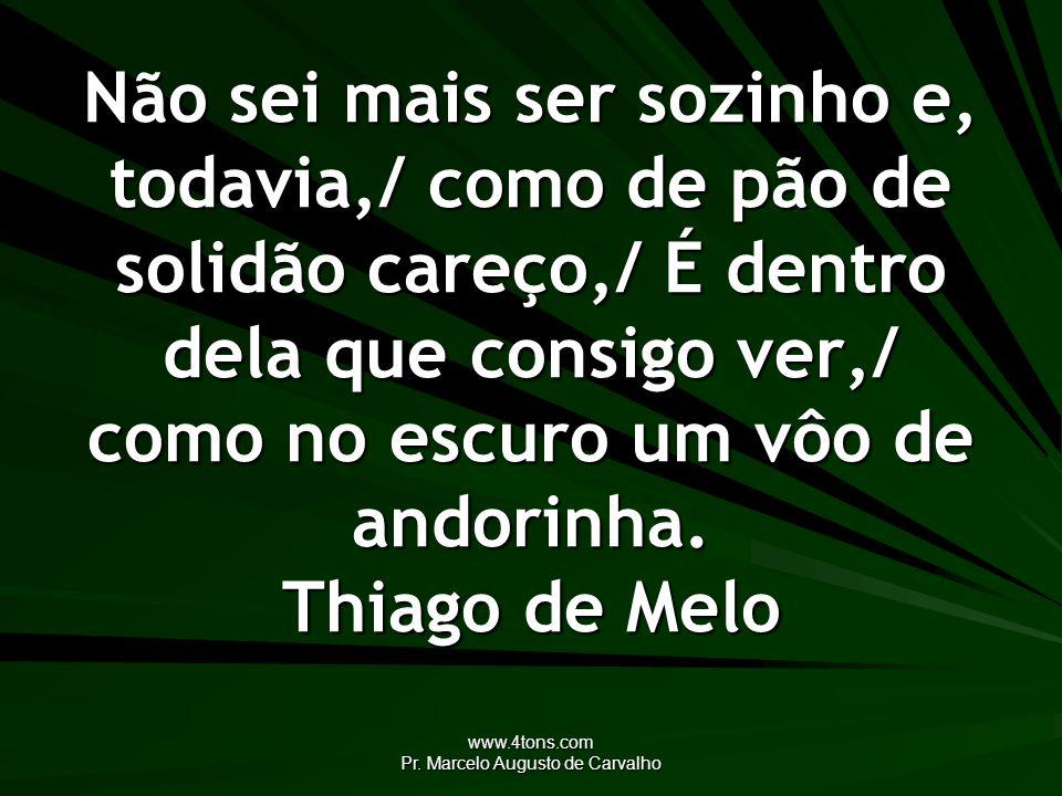www.4tons.com Pr. Marcelo Augusto de Carvalho Não sei mais ser sozinho e, todavia,/ como de pão de solidão careço,/ É dentro dela que consigo ver,/ co