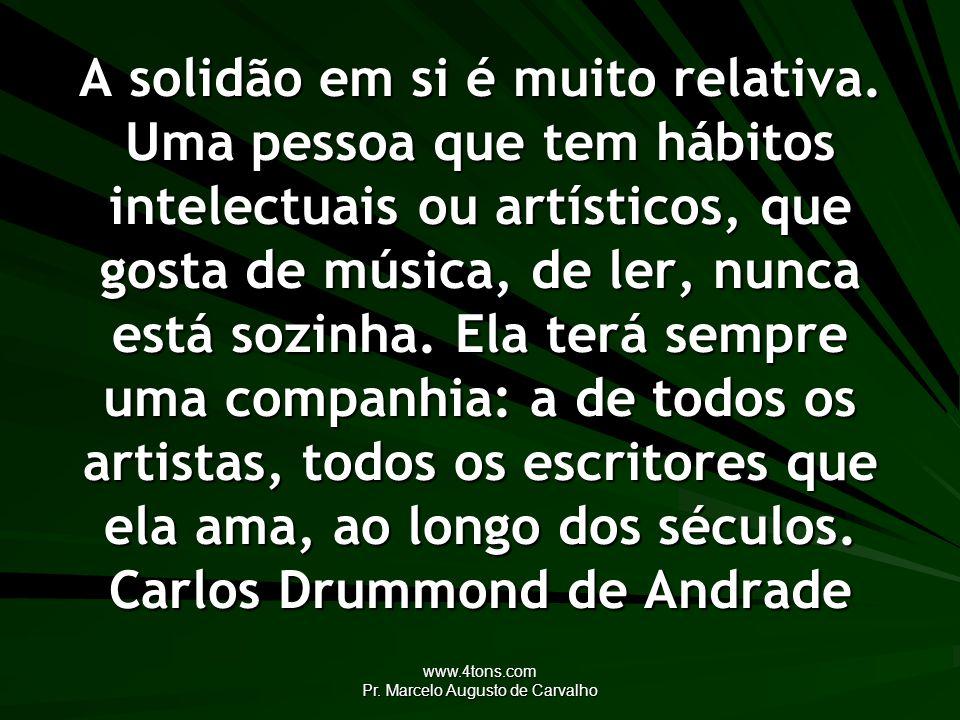www.4tons.com Pr. Marcelo Augusto de Carvalho A solidão em si é muito relativa. Uma pessoa que tem hábitos intelectuais ou artísticos, que gosta de mú