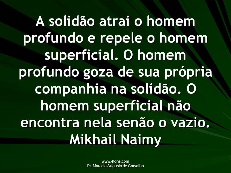 www.4tons.com Pr. Marcelo Augusto de Carvalho A solidão atrai o homem profundo e repele o homem superficial. O homem profundo goza de sua própria comp