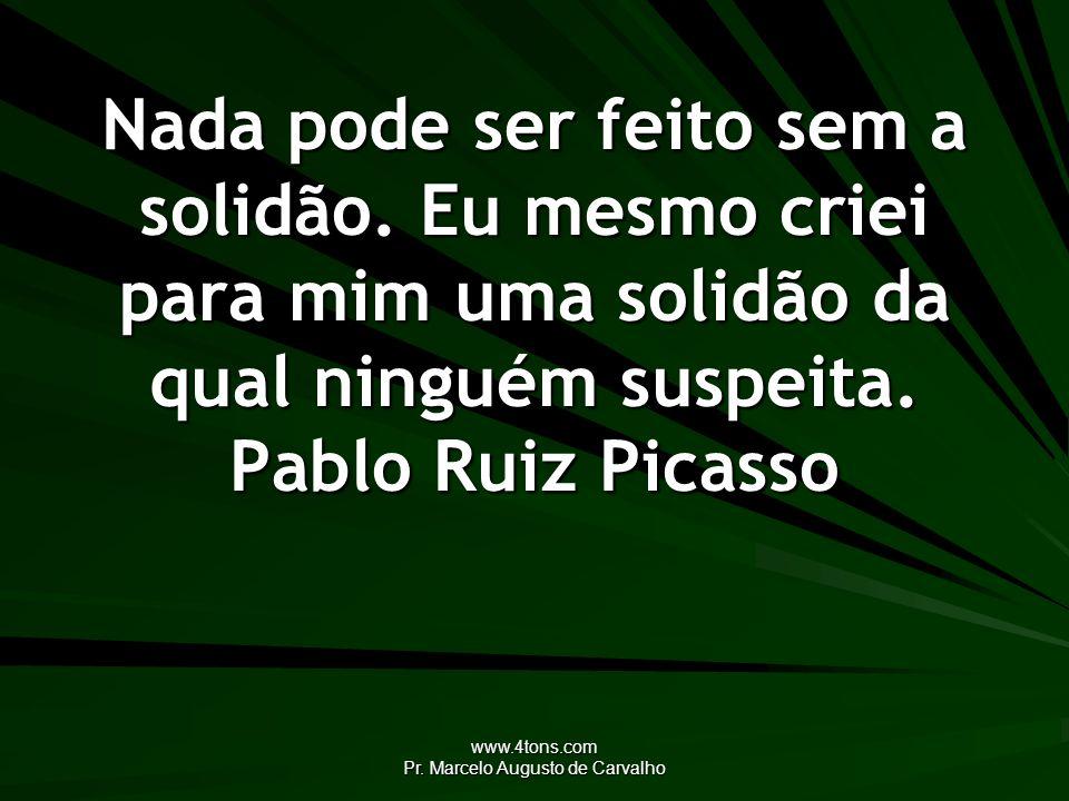 www.4tons.com Pr. Marcelo Augusto de Carvalho Nada pode ser feito sem a solidão. Eu mesmo criei para mim uma solidão da qual ninguém suspeita. Pablo R