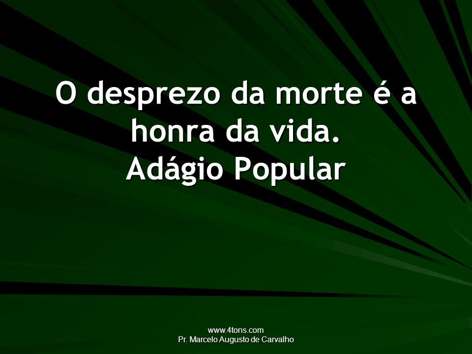 www.4tons.com Pr. Marcelo Augusto de Carvalho O desprezo da morte é a honra da vida. Adágio Popular