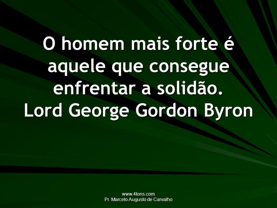 www.4tons.com Pr. Marcelo Augusto de Carvalho O homem mais forte é aquele que consegue enfrentar a solidão. Lord George Gordon Byron