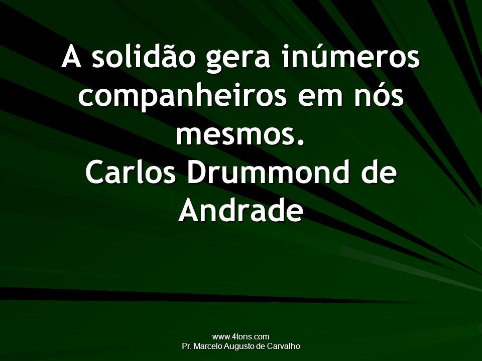 www.4tons.com Pr. Marcelo Augusto de Carvalho A solidão gera inúmeros companheiros em nós mesmos. Carlos Drummond de Andrade