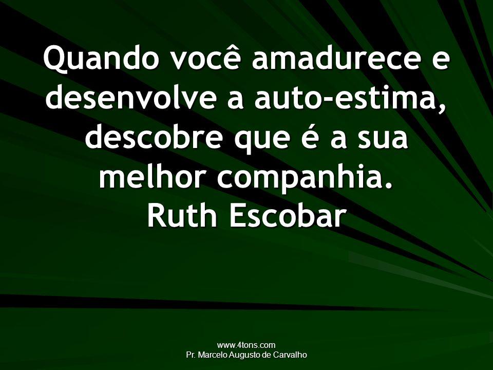www.4tons.com Pr. Marcelo Augusto de Carvalho Quando você amadurece e desenvolve a auto-estima, descobre que é a sua melhor companhia. Ruth Escobar