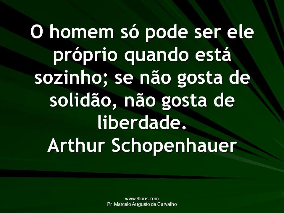 www.4tons.com Pr. Marcelo Augusto de Carvalho O homem só pode ser ele próprio quando está sozinho; se não gosta de solidão, não gosta de liberdade. Ar
