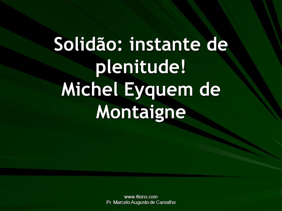www.4tons.com Pr. Marcelo Augusto de Carvalho Solidão: instante de plenitude! Michel Eyquem de Montaigne