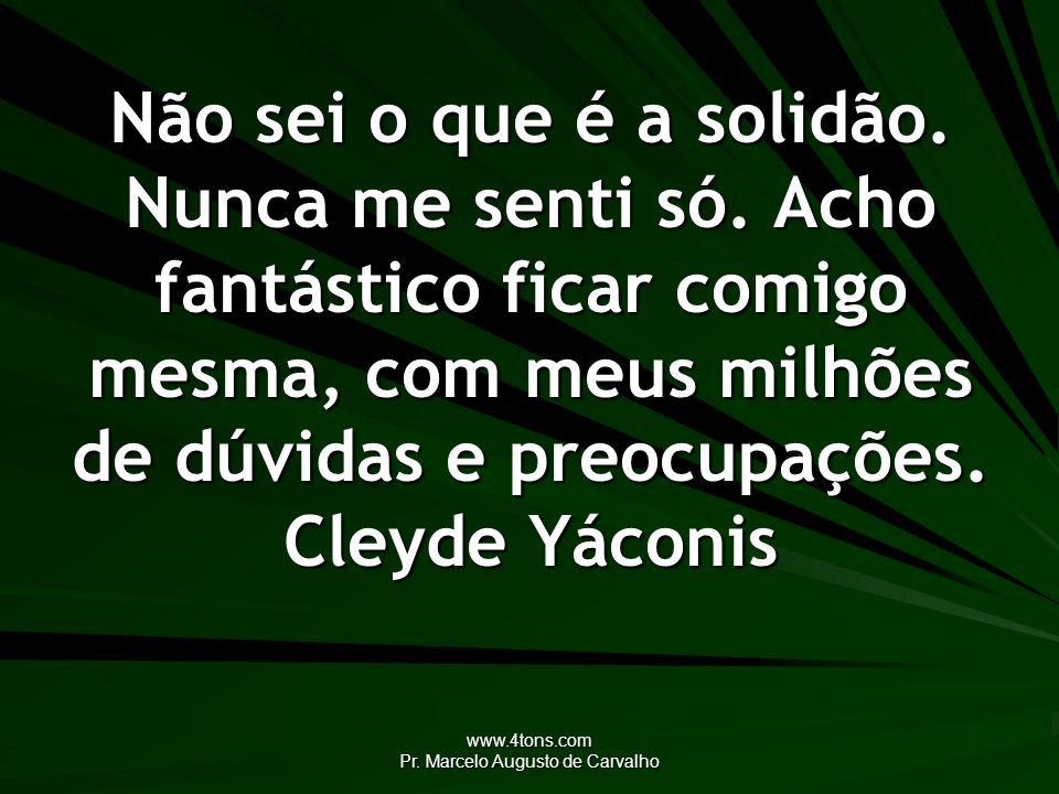 www.4tons.com Pr. Marcelo Augusto de Carvalho Não sei o que é a solidão. Nunca me senti só. Acho fantástico ficar comigo mesma, com meus milhões de dú