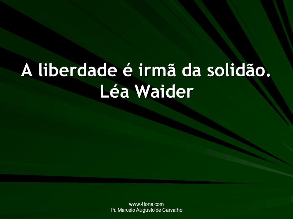 www.4tons.com Pr. Marcelo Augusto de Carvalho A liberdade é irmã da solidão. Léa Waider