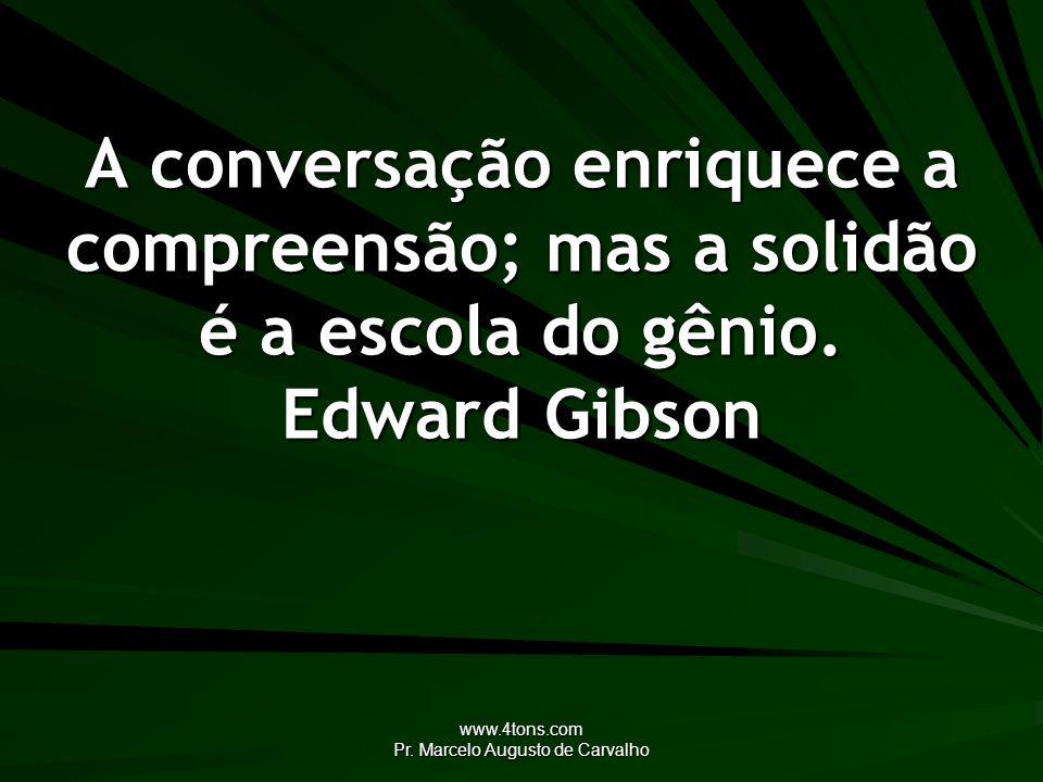 www.4tons.com Pr. Marcelo Augusto de Carvalho A conversação enriquece a compreensão; mas a solidão é a escola do gênio. Edward Gibson