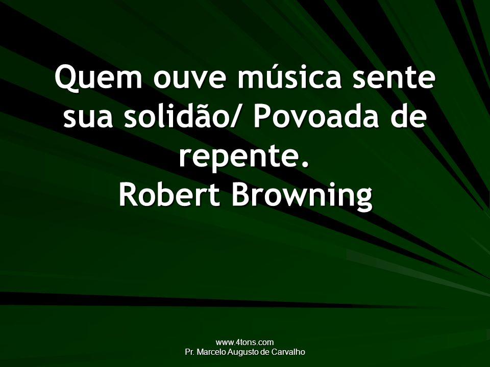 www.4tons.com Pr. Marcelo Augusto de Carvalho Quem ouve música sente sua solidão/ Povoada de repente. Robert Browning