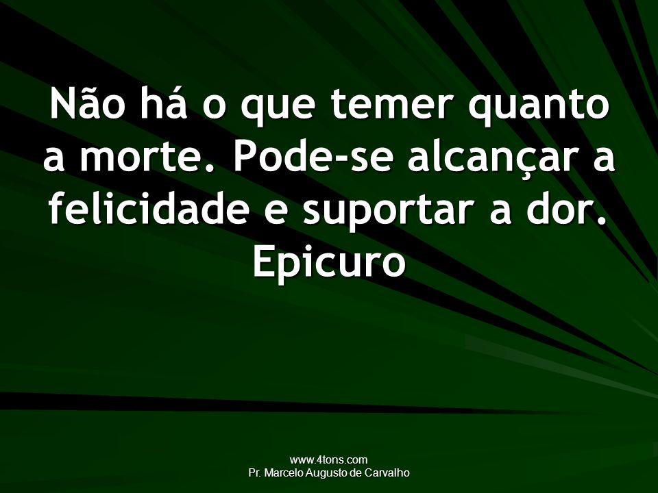 www.4tons.com Pr. Marcelo Augusto de Carvalho Não há o que temer quanto a morte. Pode-se alcançar a felicidade e suportar a dor. Epicuro