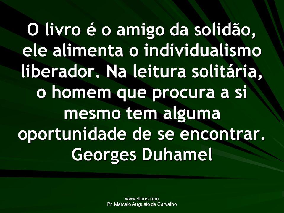 www.4tons.com Pr. Marcelo Augusto de Carvalho O livro é o amigo da solidão, ele alimenta o individualismo liberador. Na leitura solitária, o homem que