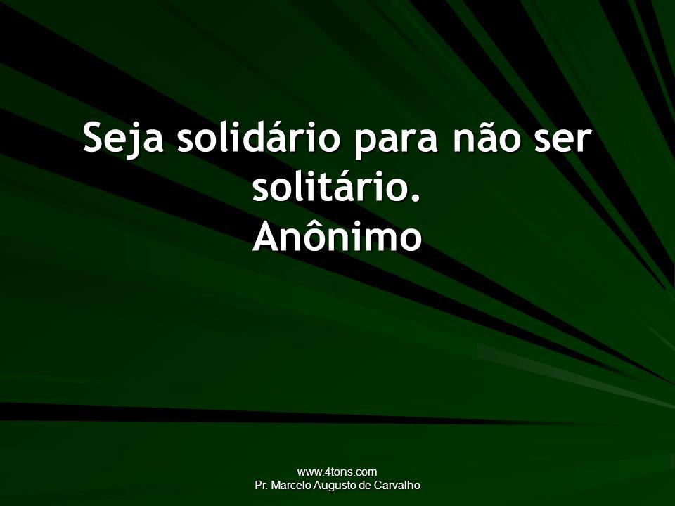 www.4tons.com Pr. Marcelo Augusto de Carvalho Seja solidário para não ser solitário. Anônimo