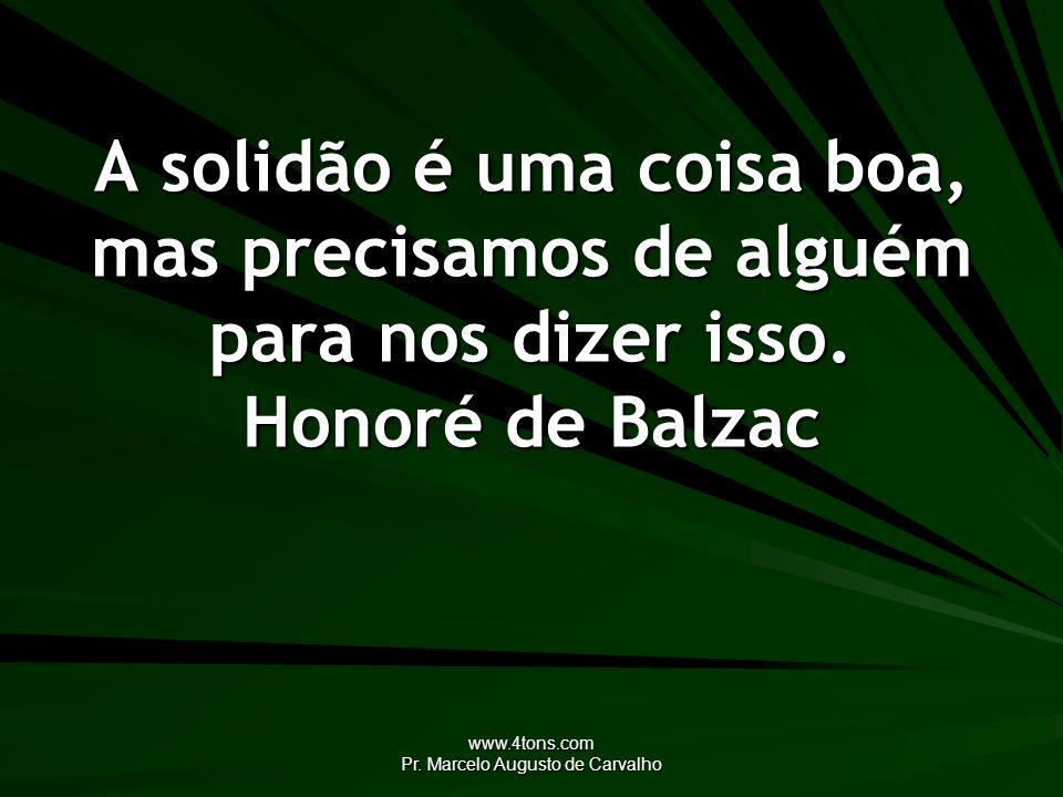 www.4tons.com Pr. Marcelo Augusto de Carvalho A solidão é uma coisa boa, mas precisamos de alguém para nos dizer isso. Honoré de Balzac