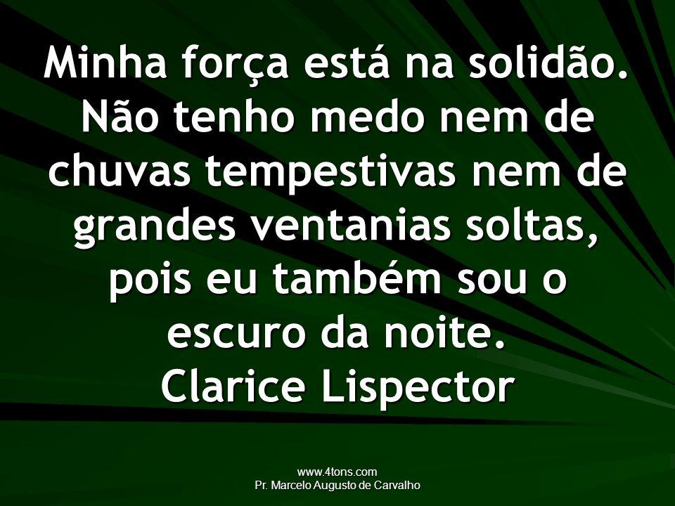 www.4tons.com Pr. Marcelo Augusto de Carvalho Minha força está na solidão. Não tenho medo nem de chuvas tempestivas nem de grandes ventanias soltas, p