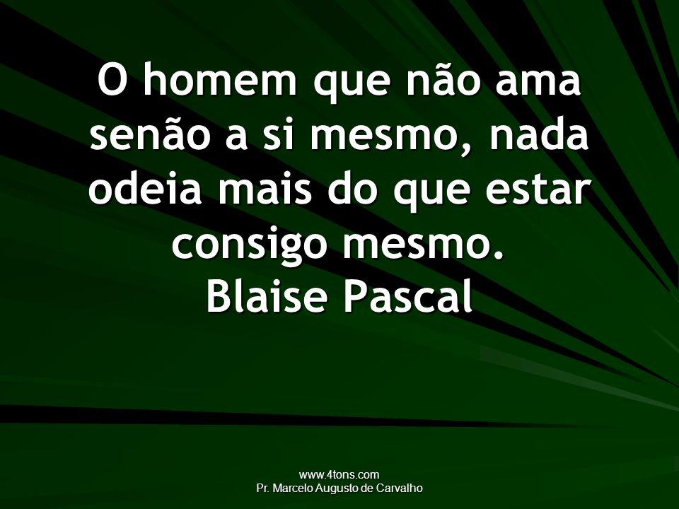 www.4tons.com Pr. Marcelo Augusto de Carvalho O homem que não ama senão a si mesmo, nada odeia mais do que estar consigo mesmo. Blaise Pascal