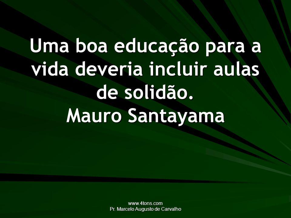 www.4tons.com Pr. Marcelo Augusto de Carvalho Uma boa educação para a vida deveria incluir aulas de solidão. Mauro Santayama