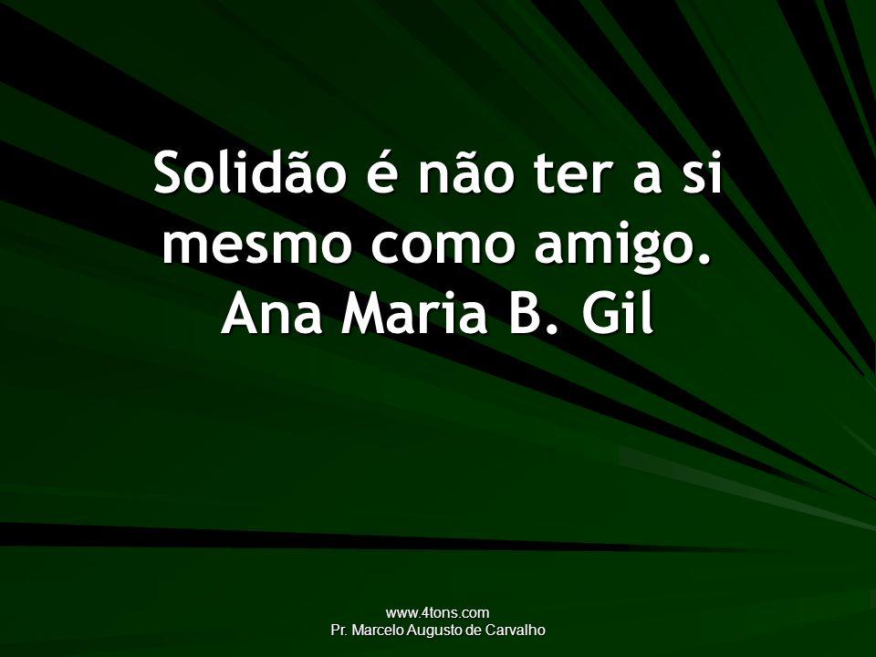www.4tons.com Pr. Marcelo Augusto de Carvalho Solidão é não ter a si mesmo como amigo. Ana Maria B. Gil