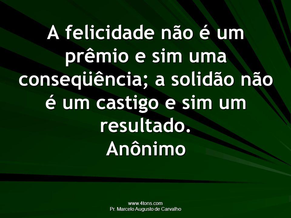 www.4tons.com Pr. Marcelo Augusto de Carvalho A felicidade não é um prêmio e sim uma conseqüência; a solidão não é um castigo e sim um resultado. Anôn