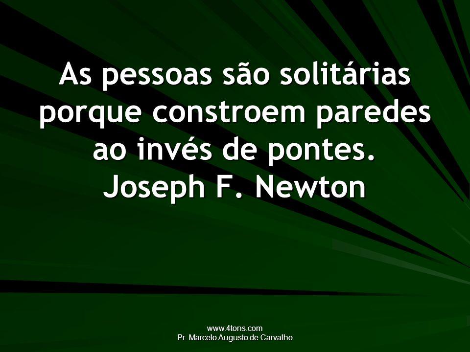 www.4tons.com Pr. Marcelo Augusto de Carvalho As pessoas são solitárias porque constroem paredes ao invés de pontes. Joseph F. Newton
