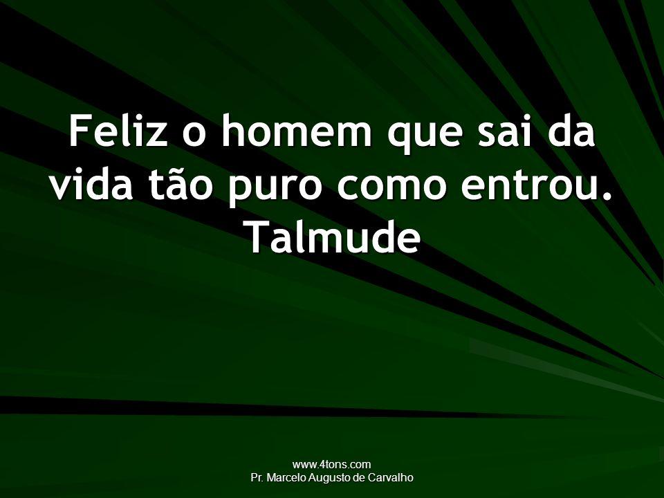 www.4tons.com Pr. Marcelo Augusto de Carvalho Feliz o homem que sai da vida tão puro como entrou. Talmude