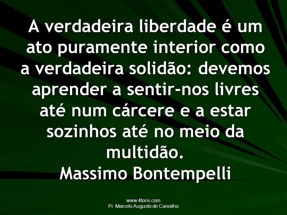 www.4tons.com Pr. Marcelo Augusto de Carvalho A verdadeira liberdade é um ato puramente interior como a verdadeira solidão: devemos aprender a sentir-