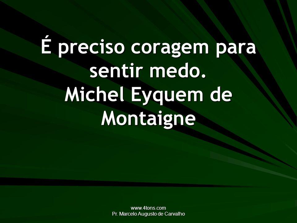 www.4tons.com Pr. Marcelo Augusto de Carvalho É preciso coragem para sentir medo. Michel Eyquem de Montaigne