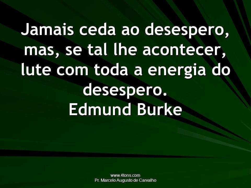 www.4tons.com Pr. Marcelo Augusto de Carvalho Jamais ceda ao desespero, mas, se tal lhe acontecer, lute com toda a energia do desespero. Edmund Burke