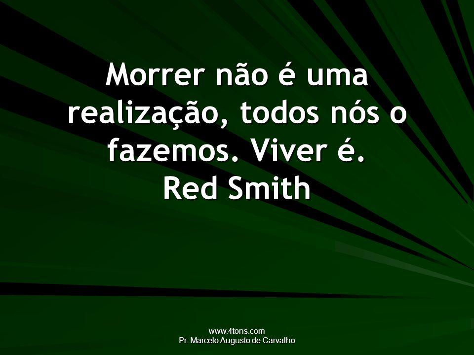 www.4tons.com Pr. Marcelo Augusto de Carvalho Morrer não é uma realização, todos nós o fazemos. Viver é. Red Smith