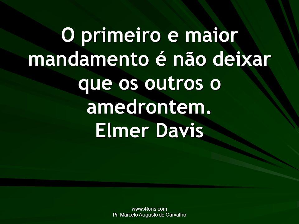 www.4tons.com Pr. Marcelo Augusto de Carvalho O primeiro e maior mandamento é não deixar que os outros o amedrontem. Elmer Davis