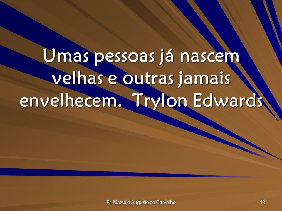 Pr. Marcelo Augusto de Carvalho 10 Umas pessoas já nascem velhas e outras jamais envelhecem.Trylon Edwards