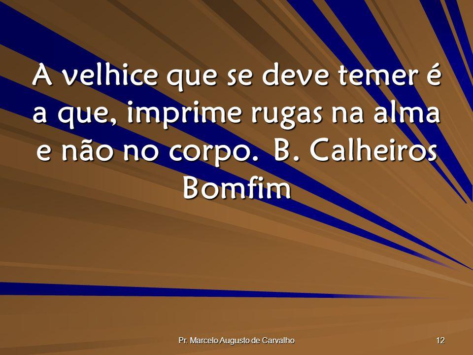 Pr. Marcelo Augusto de Carvalho 12 A velhice que se deve temer é a que, imprime rugas na alma e não no corpo.B. Calheiros Bomfim