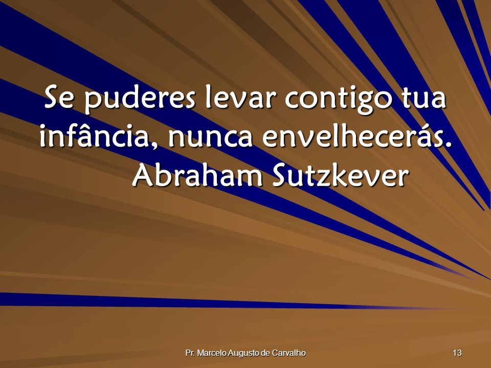 Pr.Marcelo Augusto de Carvalho 13 Se puderes levar contigo tua infância, nunca envelhecerás.