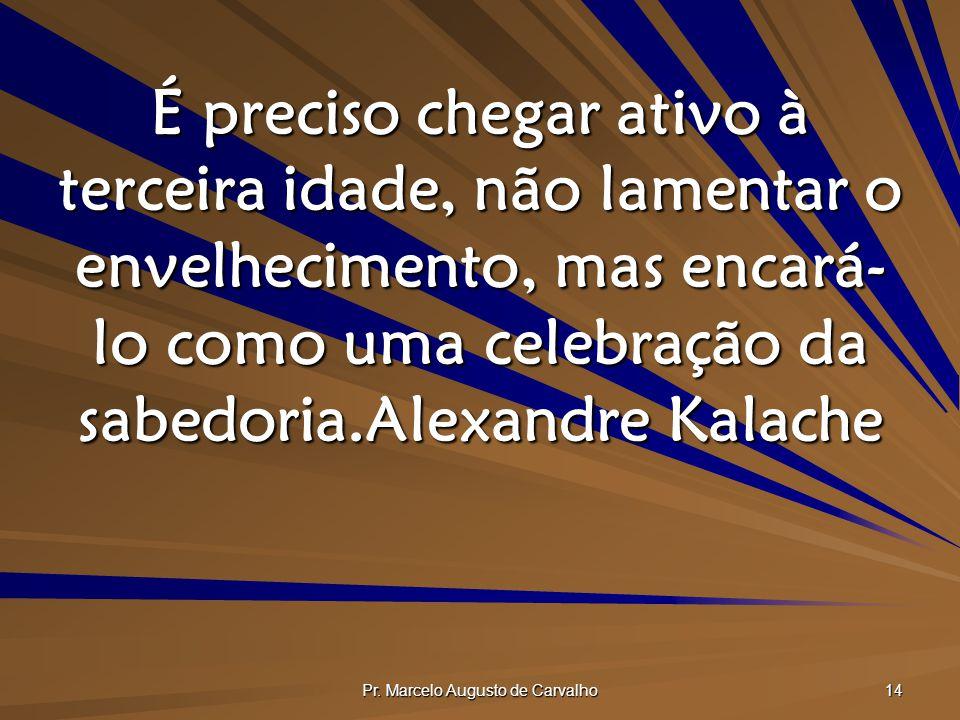 Pr. Marcelo Augusto de Carvalho 14 É preciso chegar ativo à terceira idade, não lamentar o envelhecimento, mas encará- lo como uma celebração da sabed