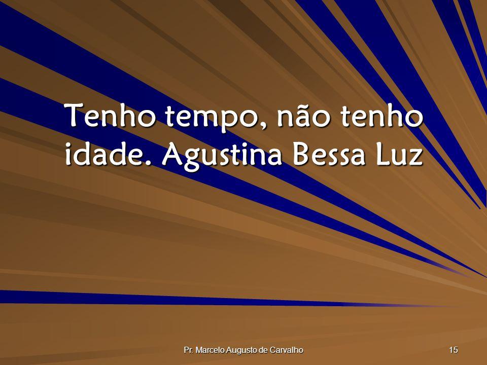 Pr. Marcelo Augusto de Carvalho 15 Tenho tempo, não tenho idade.Agustina Bessa Luz