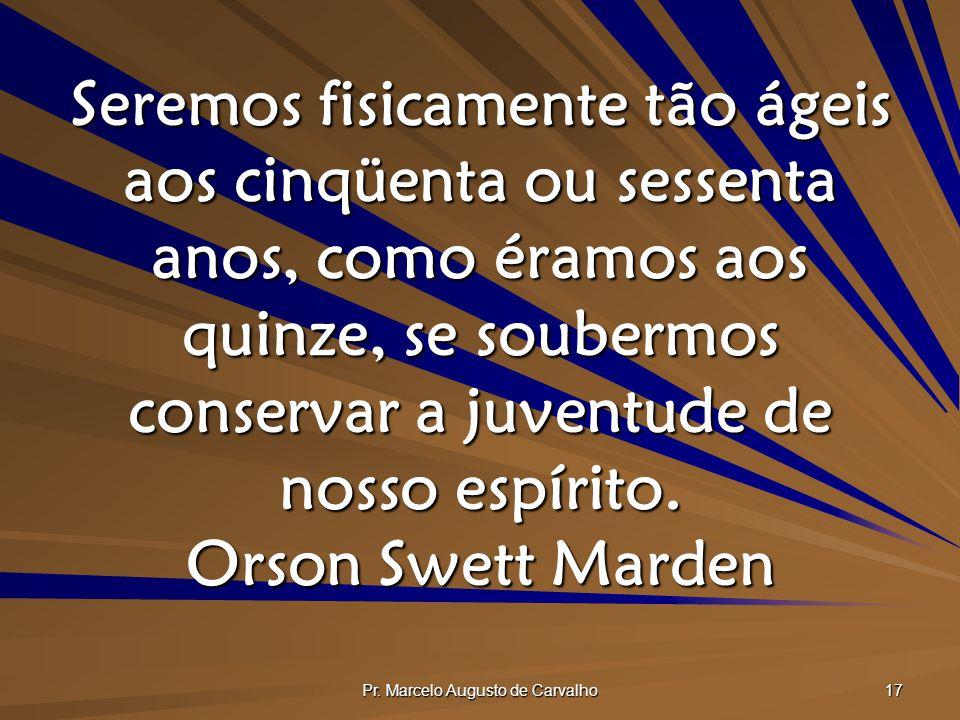 Pr. Marcelo Augusto de Carvalho 17 Seremos fisicamente tão ágeis aos cinqüenta ou sessenta anos, como éramos aos quinze, se soubermos conservar a juve