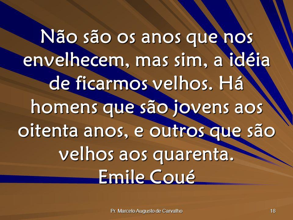 Pr. Marcelo Augusto de Carvalho 18 Não são os anos que nos envelhecem, mas sim, a idéia de ficarmos velhos. Há homens que são jovens aos oitenta anos,
