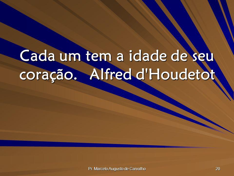 Pr. Marcelo Augusto de Carvalho 20 Cada um tem a idade de seu coração.Alfred d Houdetot