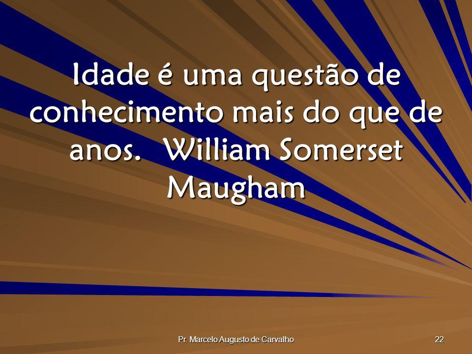 Pr. Marcelo Augusto de Carvalho 22 Idade é uma questão de conhecimento mais do que de anos.William Somerset Maugham