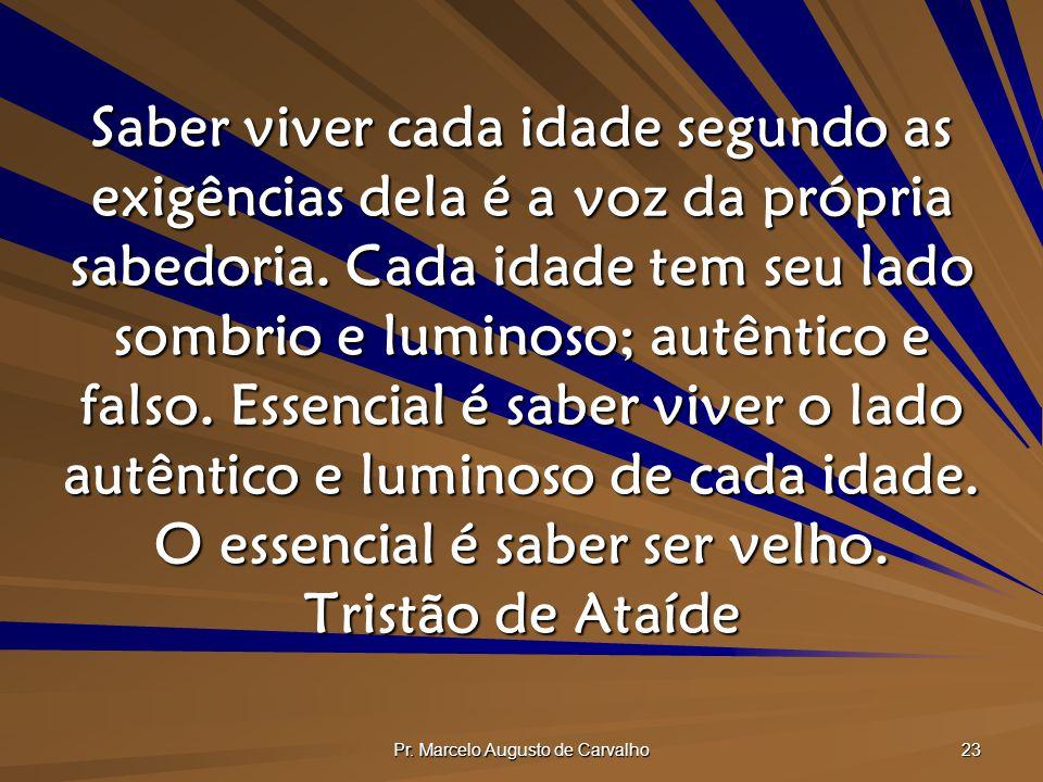 Pr. Marcelo Augusto de Carvalho 23 Saber viver cada idade segundo as exigências dela é a voz da própria sabedoria. Cada idade tem seu lado sombrio e l