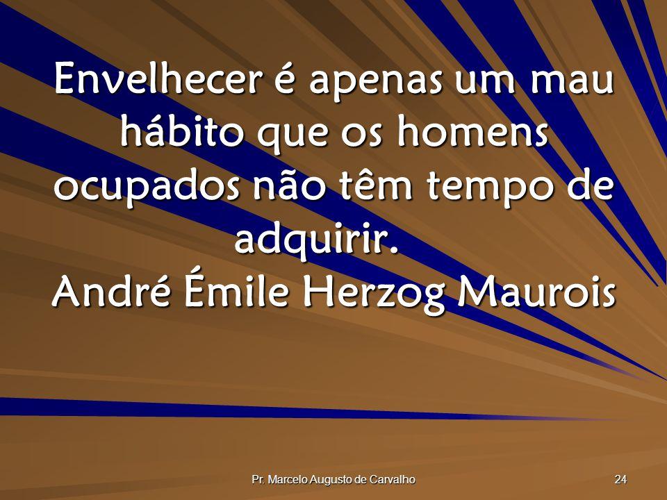 Pr. Marcelo Augusto de Carvalho 24 Envelhecer é apenas um mau hábito que os homens ocupados não têm tempo de adquirir. André Émile Herzog Maurois