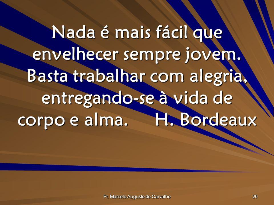 Pr.Marcelo Augusto de Carvalho 26 Nada é mais fácil que envelhecer sempre jovem.