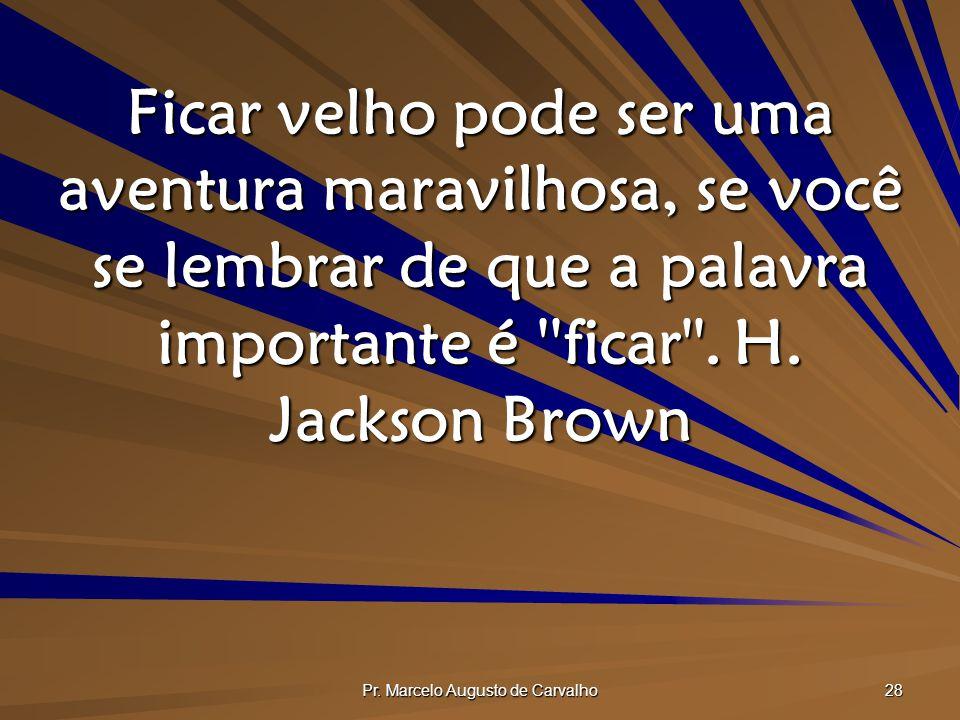 Pr. Marcelo Augusto de Carvalho 28 Ficar velho pode ser uma aventura maravilhosa, se você se lembrar de que a palavra importante é ''ficar''.H. Jackso