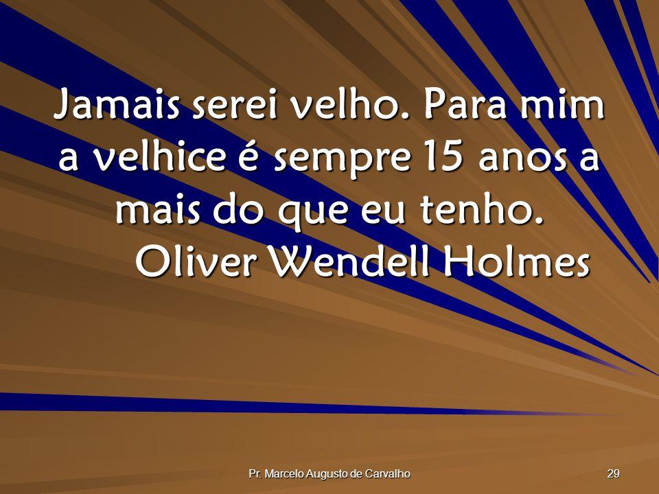 Pr.Marcelo Augusto de Carvalho 29 Jamais serei velho.