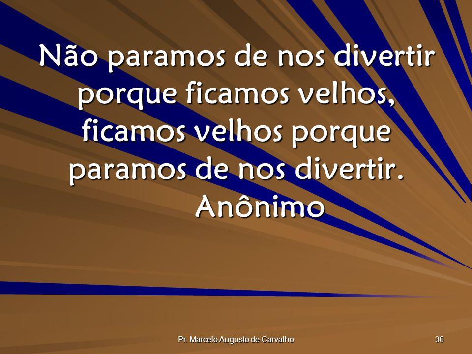 Pr. Marcelo Augusto de Carvalho 30 Não paramos de nos divertir porque ficamos velhos, ficamos velhos porque paramos de nos divertir. Anônimo
