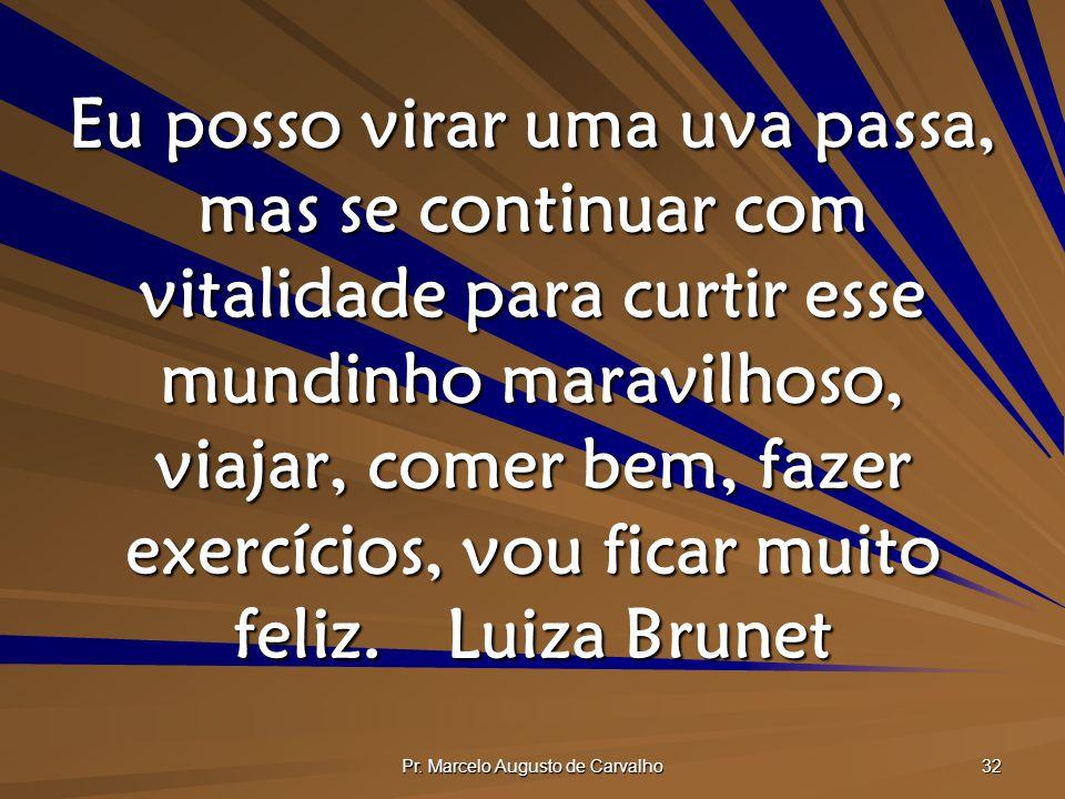 Pr. Marcelo Augusto de Carvalho 32 Eu posso virar uma uva passa, mas se continuar com vitalidade para curtir esse mundinho maravilhoso, viajar, comer
