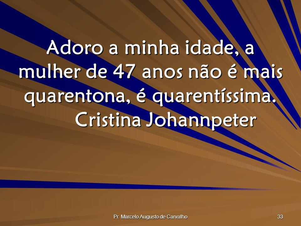Pr. Marcelo Augusto de Carvalho 33 Adoro a minha idade, a mulher de 47 anos não é mais quarentona, é quarentíssima. Cristina Johannpeter