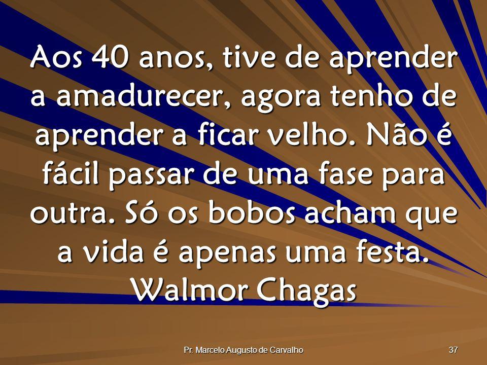 Pr. Marcelo Augusto de Carvalho 37 Aos 40 anos, tive de aprender a amadurecer, agora tenho de aprender a ficar velho. Não é fácil passar de uma fase p