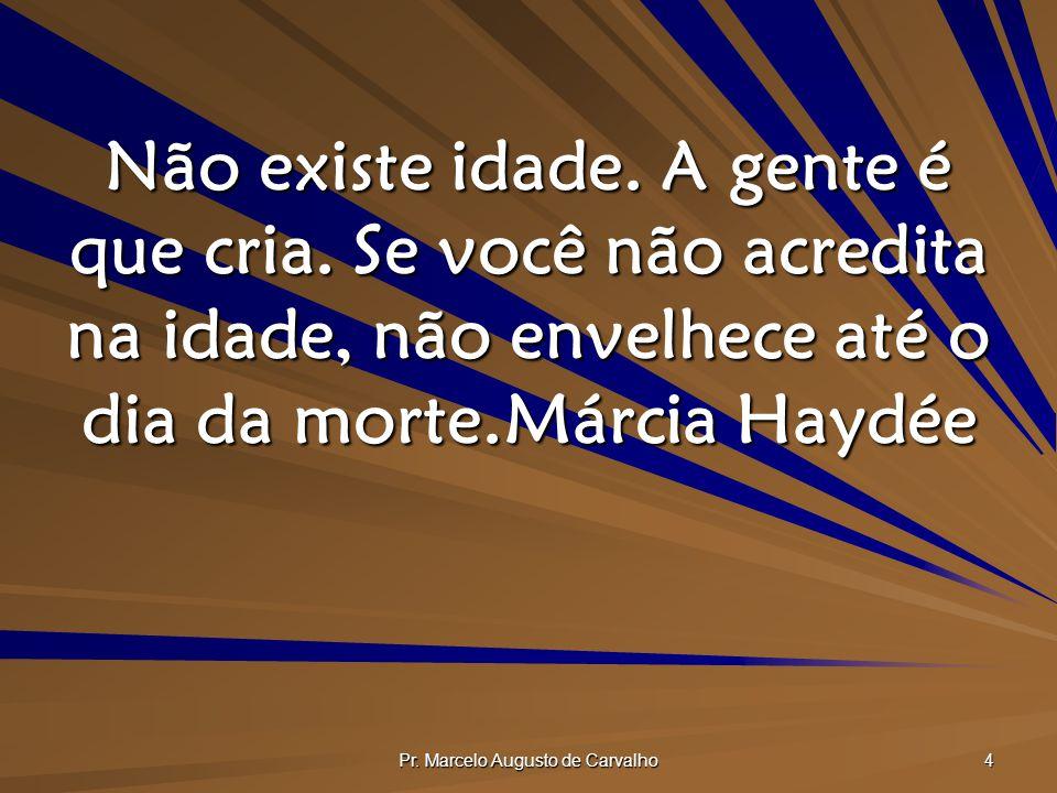 Pr.Marcelo Augusto de Carvalho 45 Não se queixe por estar ficando velho.