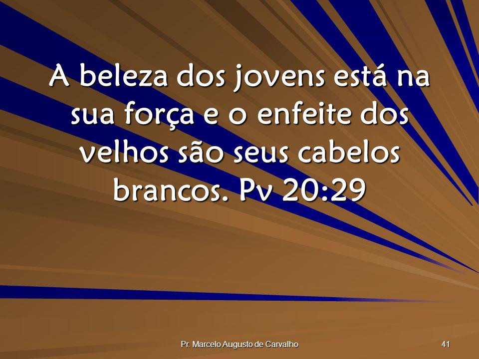Pr. Marcelo Augusto de Carvalho 41 A beleza dos jovens está na sua força e o enfeite dos velhos são seus cabelos brancos. Pv 20:29